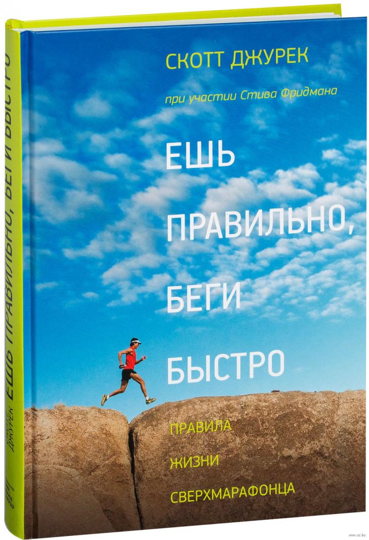 Стив Фридман, Скотт Джурек – «Ешь правильно, беги быстро. Правила жизни сверхмарафонца»